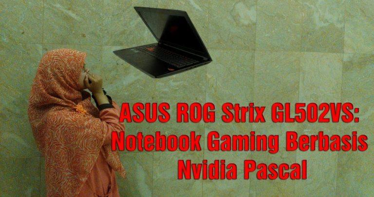 ASUS ROG Strix GL502VS: Notebook Gaming Berbasis Nvidia Pascal