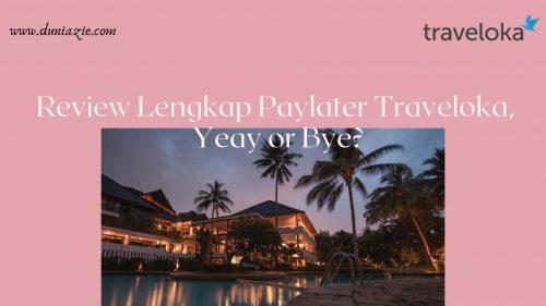Review Lengkap Paylater Traveloka, Yeay or Bye?